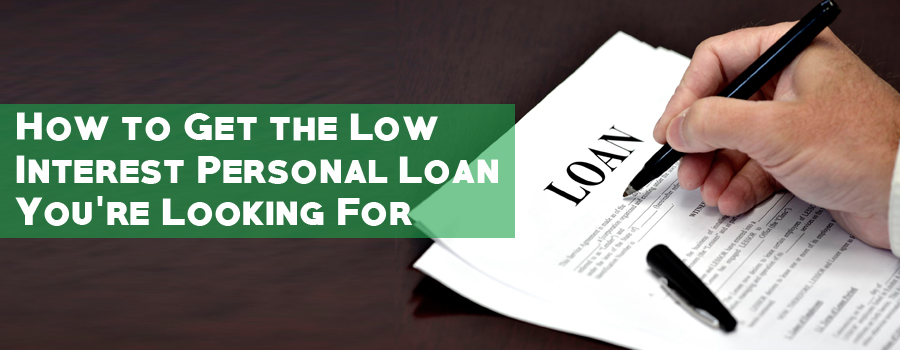 How to Get the Low Interest Personal Loan You're Looking For